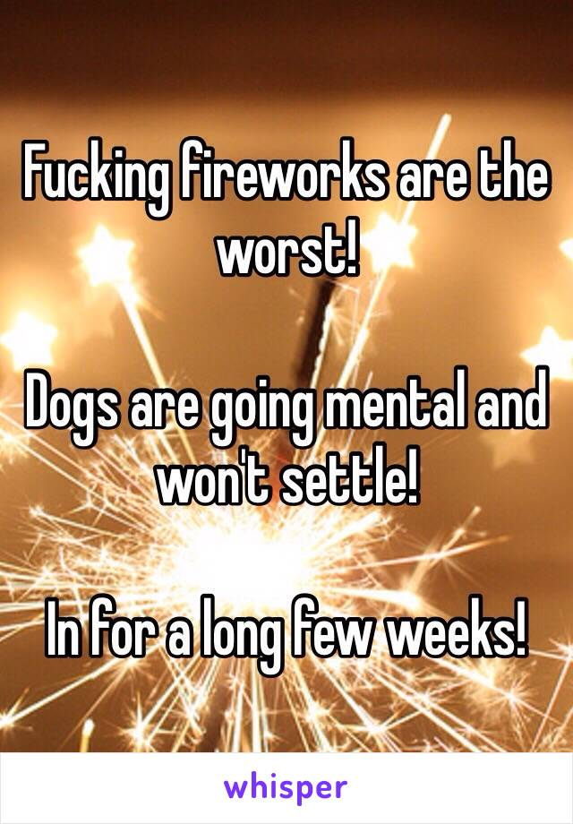 Fucking fireworks are the worst!  Dogs are going mental and won't settle!   In for a long few weeks!