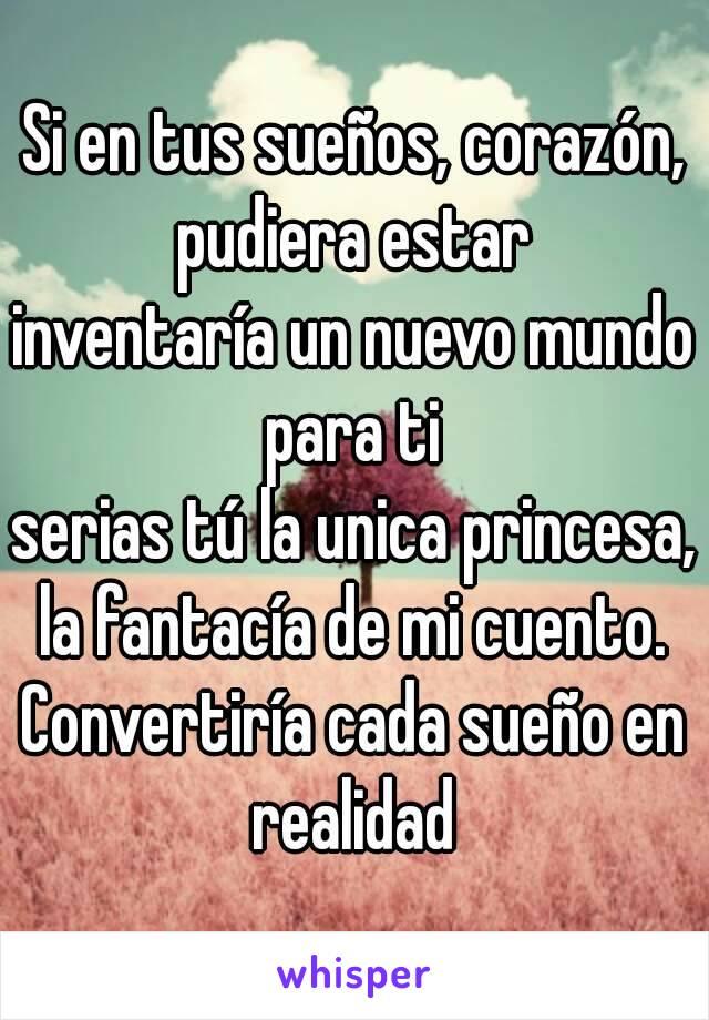 Si en tus sueños, corazón, pudiera estar  inventaría un nuevo mundo para ti  serias tú la unica princesa, la fantacía de mi cuento.  Convertiría cada sueño en realidad