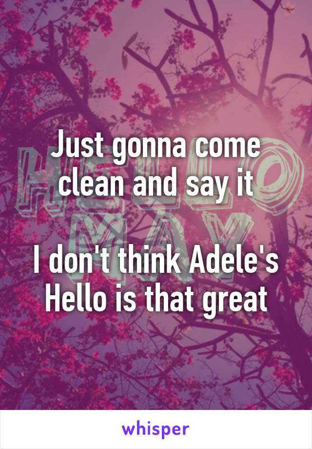 Just gonna come clean and say it  I don't think Adele's Hello is that great