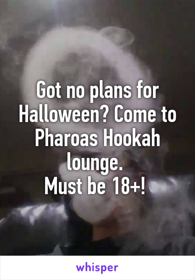 Got no plans for Halloween? Come to Pharoas Hookah lounge.  Must be 18+!