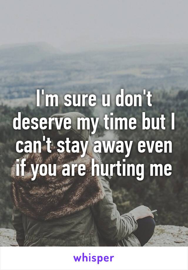 I'm sure u don't deserve my time but I can't stay away even if you are hurting me