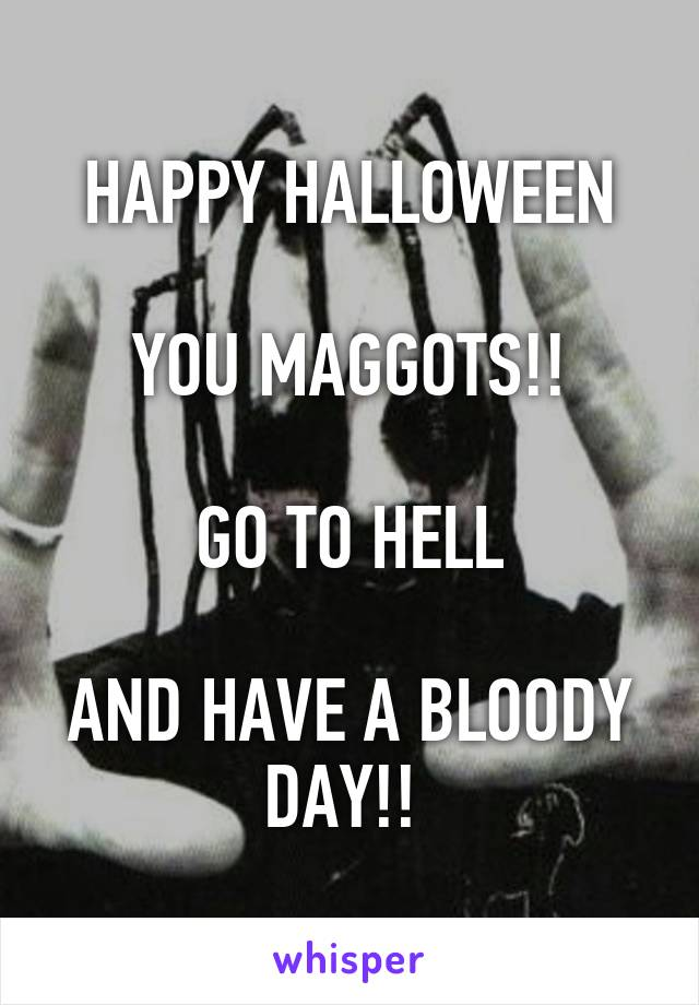 HAPPY HALLOWEEN  YOU MAGGOTS!!  GO TO HELL  AND HAVE A BLOODY DAY!!