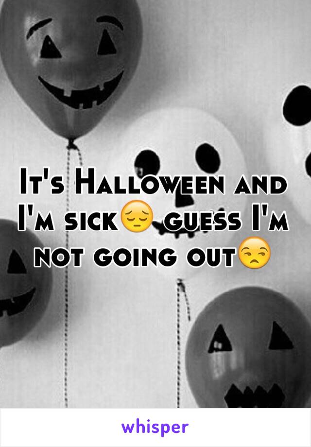 It's Halloween and I'm sick😔 guess I'm not going out😒
