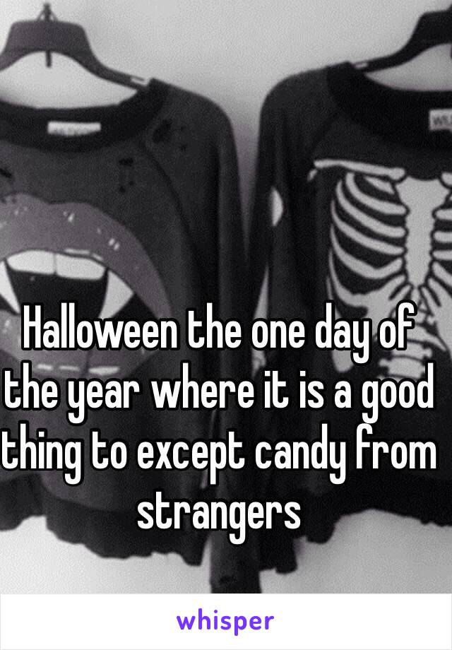 Halloween the one day of the year where it is a good thing to except candy from  strangers