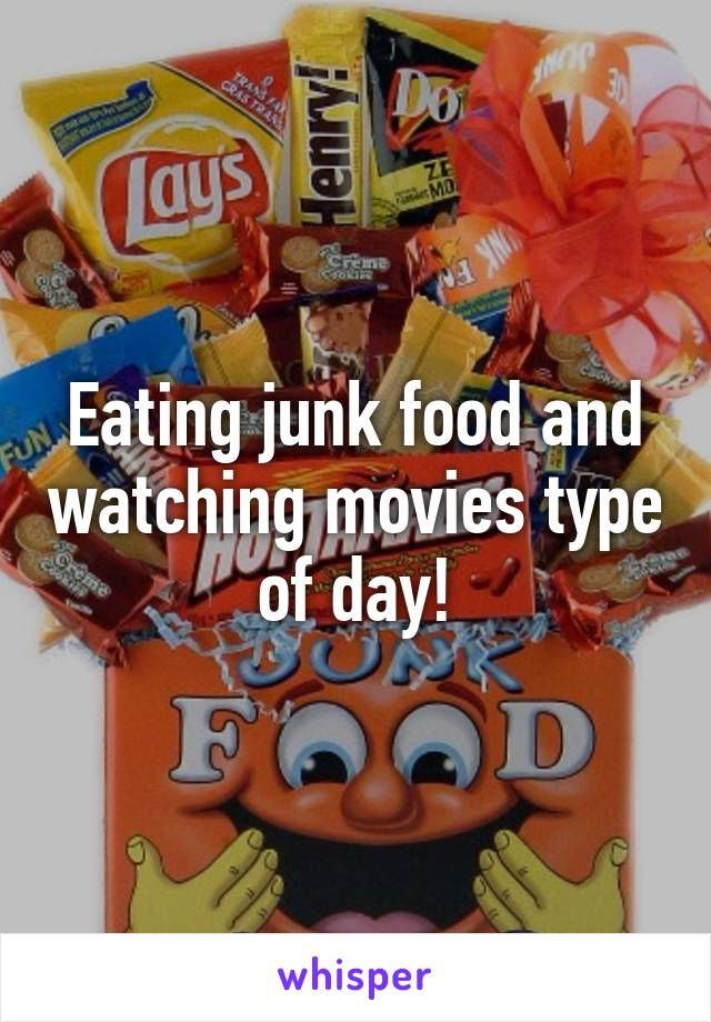 Eating junk food and watching movies type of day!