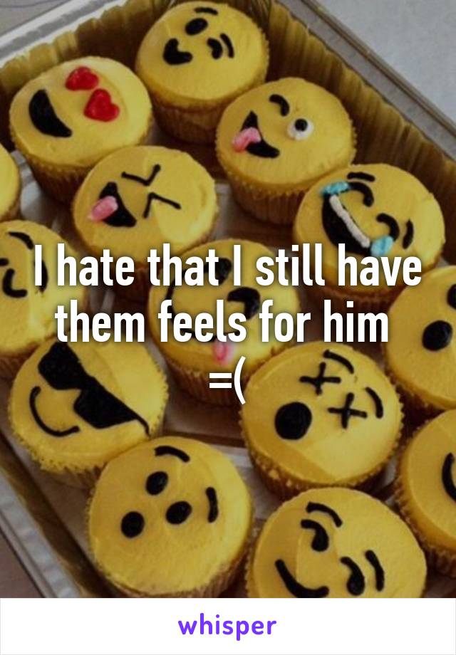 I hate that I still have them feels for him  =(