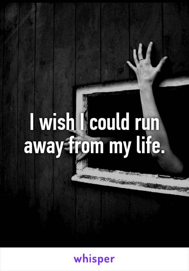 I wish I could run away from my life.