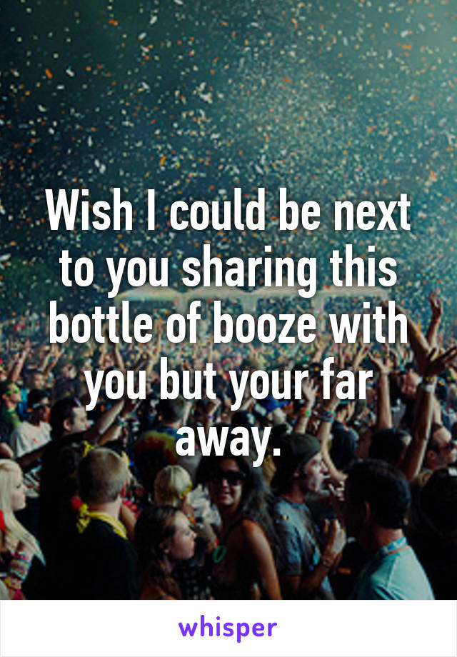 Wish I could be next to you sharing this bottle of booze with you but your far away.