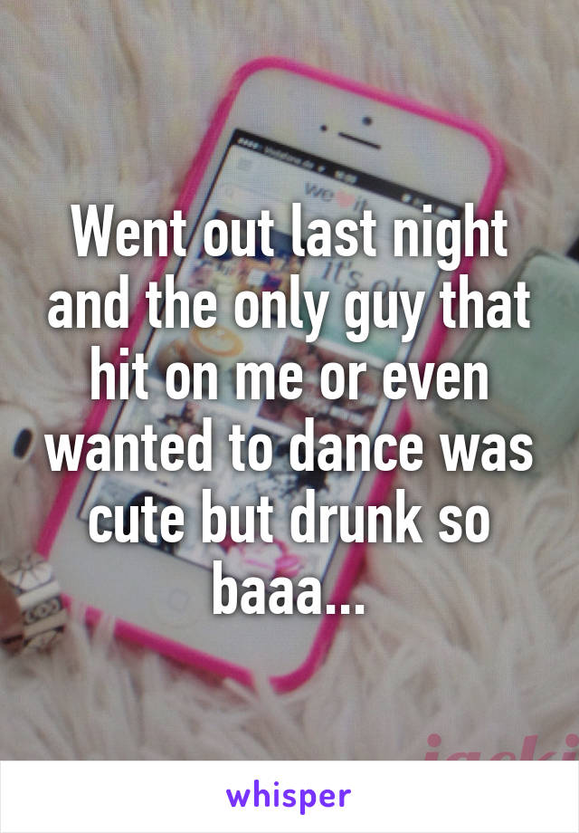 Went out last night and the only guy that hit on me or even wanted to dance was cute but drunk so baaa...