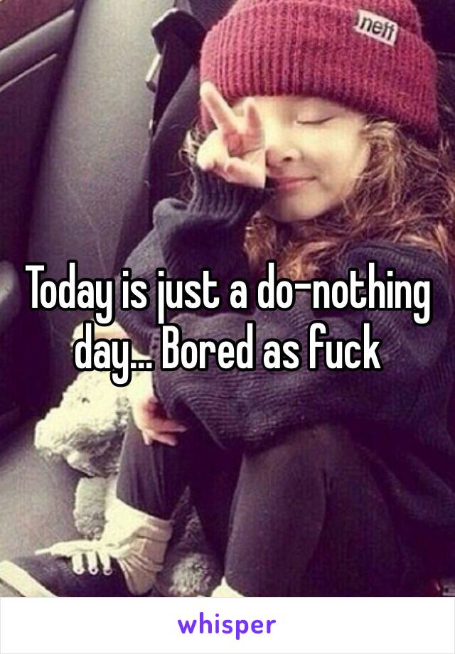 Today is just a do-nothing day… Bored as fuck