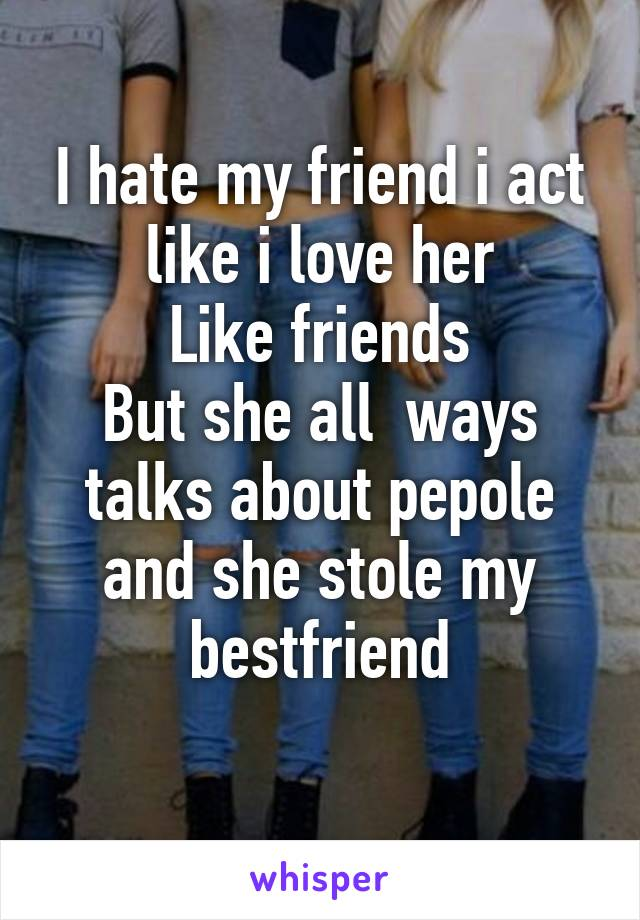 I hate my friend i act like i love her Like friends But she all  ways talks about pepole and she stole my bestfriend