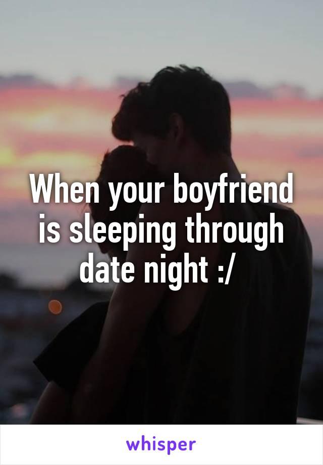 When your boyfriend is sleeping through date night :/