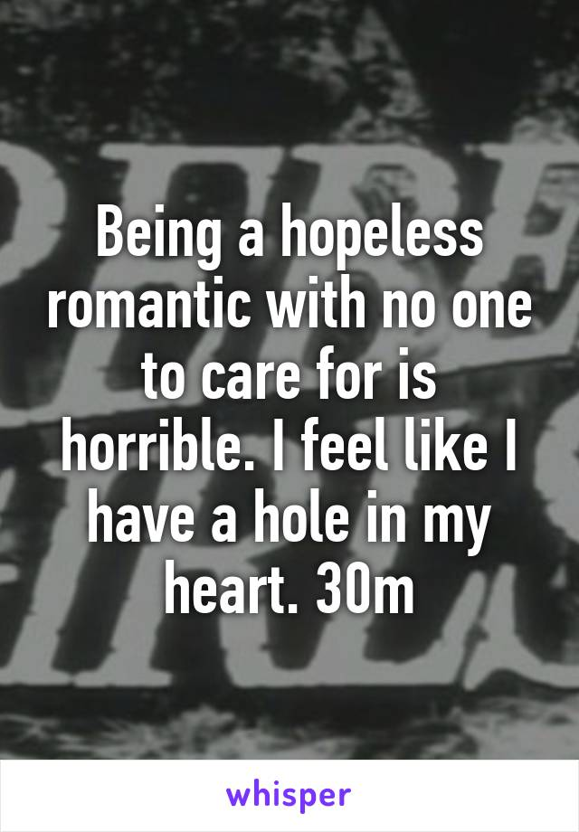 Being a hopeless romantic with no one to care for is horrible. I feel like I have a hole in my heart. 30m