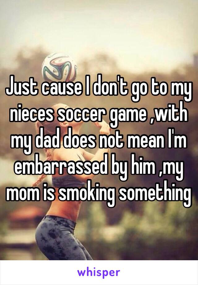 Just cause I don't go to my nieces soccer game ,with my dad does not mean I'm embarrassed by him ,my mom is smoking something