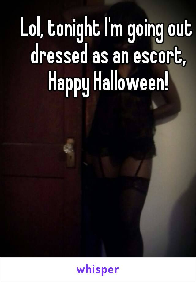 Lol, tonight I'm going out dressed as an escort, Happy Halloween!