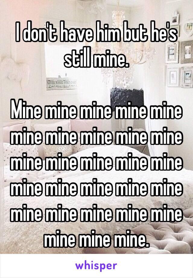 I don't have him but he's still mine.  Mine mine mine mine mine mine mine mine mine mine mine mine mine mine mine mine mine mine mine mine mine mine mine mine mine mine mine mine.