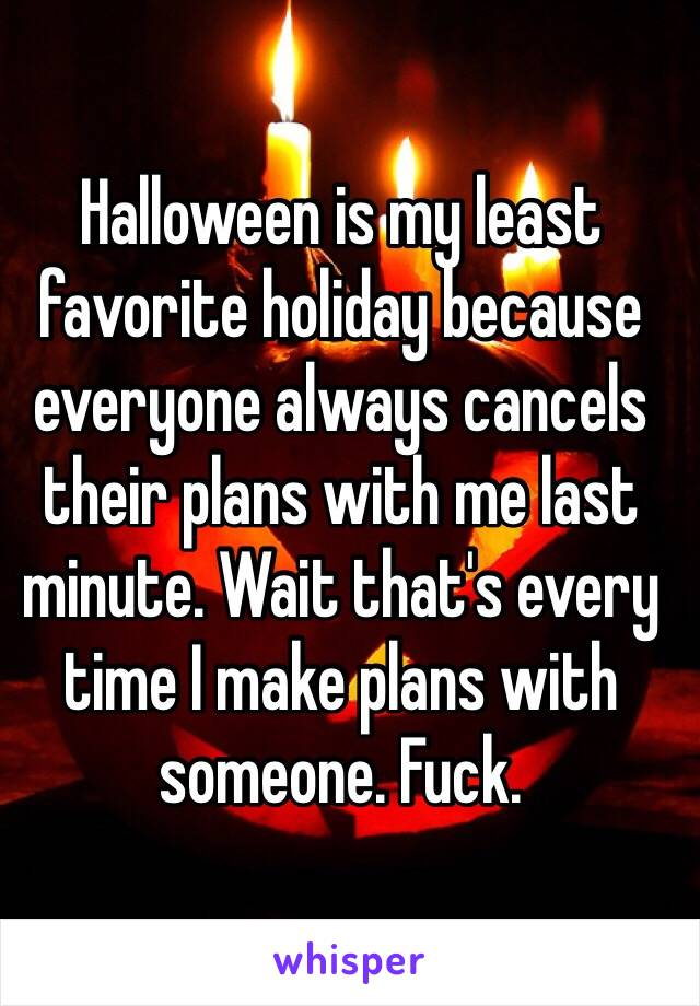 Halloween is my least favorite holiday because everyone always cancels their plans with me last minute. Wait that's every time I make plans with someone. Fuck.