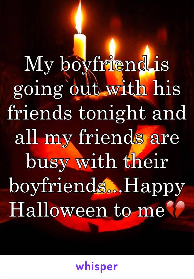 My boyfriend is going out with his friends tonight and all my friends are busy with their boyfriends...Happy Halloween to me💔