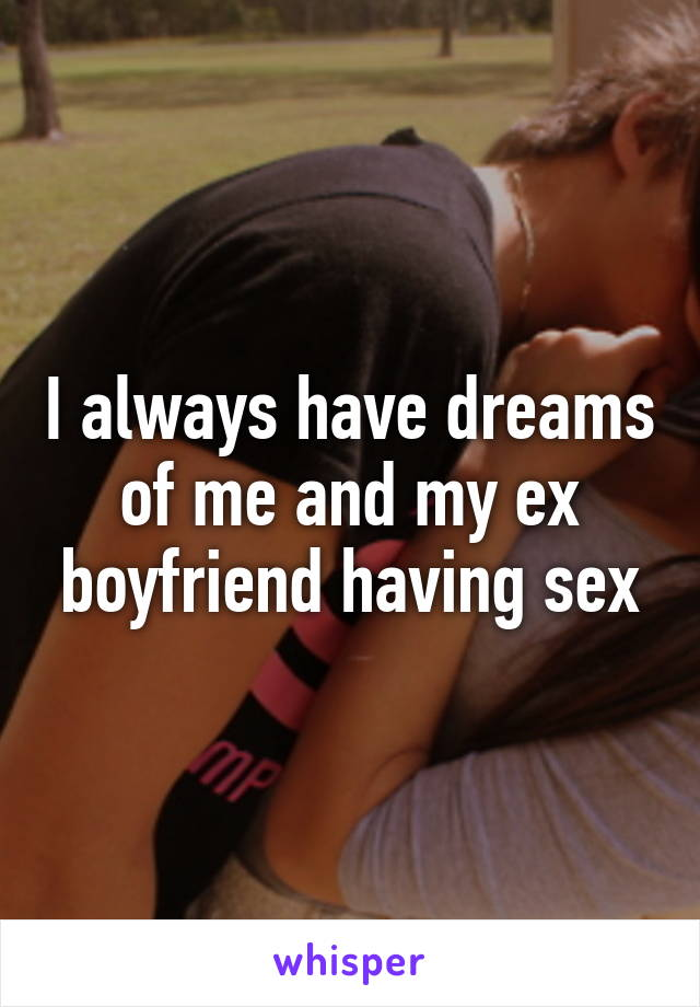 I always have dreams of me and my ex boyfriend having sex