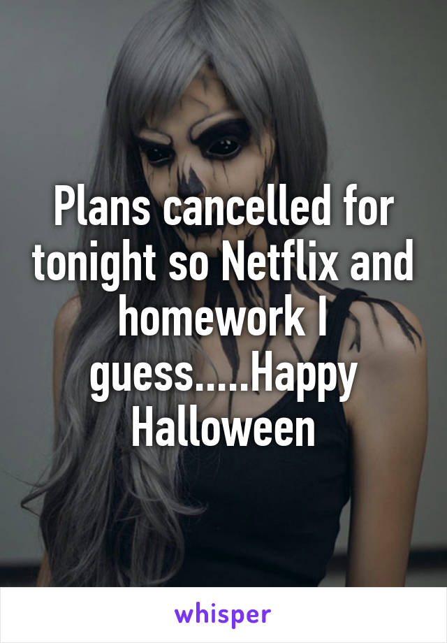 Plans cancelled for tonight so Netflix and homework I guess.....Happy Halloween