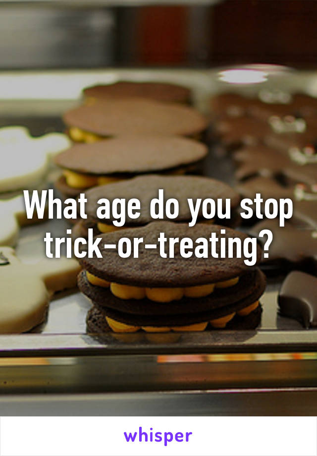What age do you stop trick-or-treating?