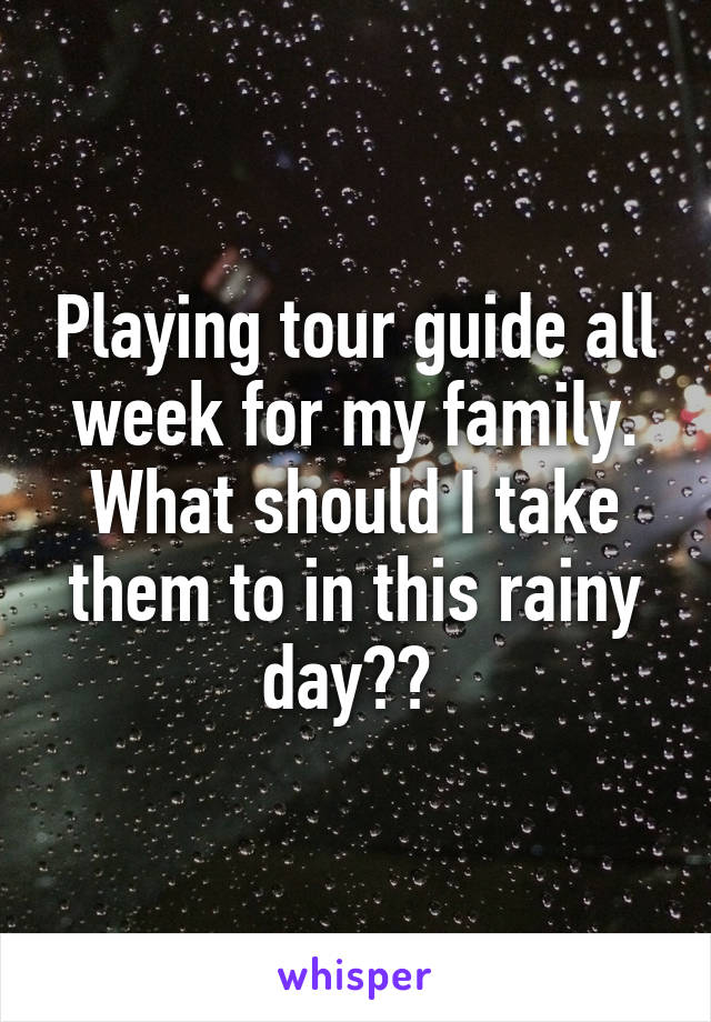 Playing tour guide all week for my family. What should I take them to in this rainy day??