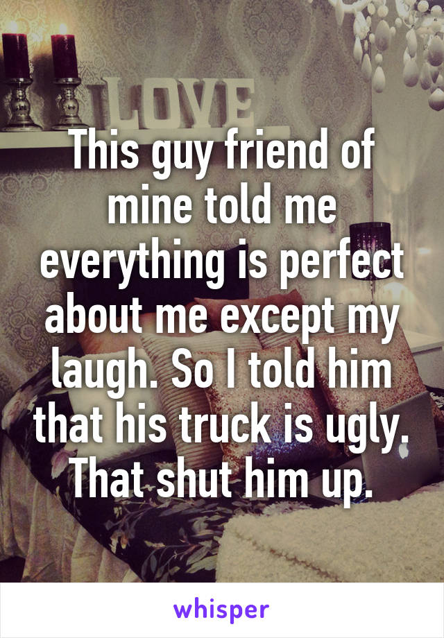This guy friend of mine told me everything is perfect about me except my laugh. So I told him that his truck is ugly. That shut him up.