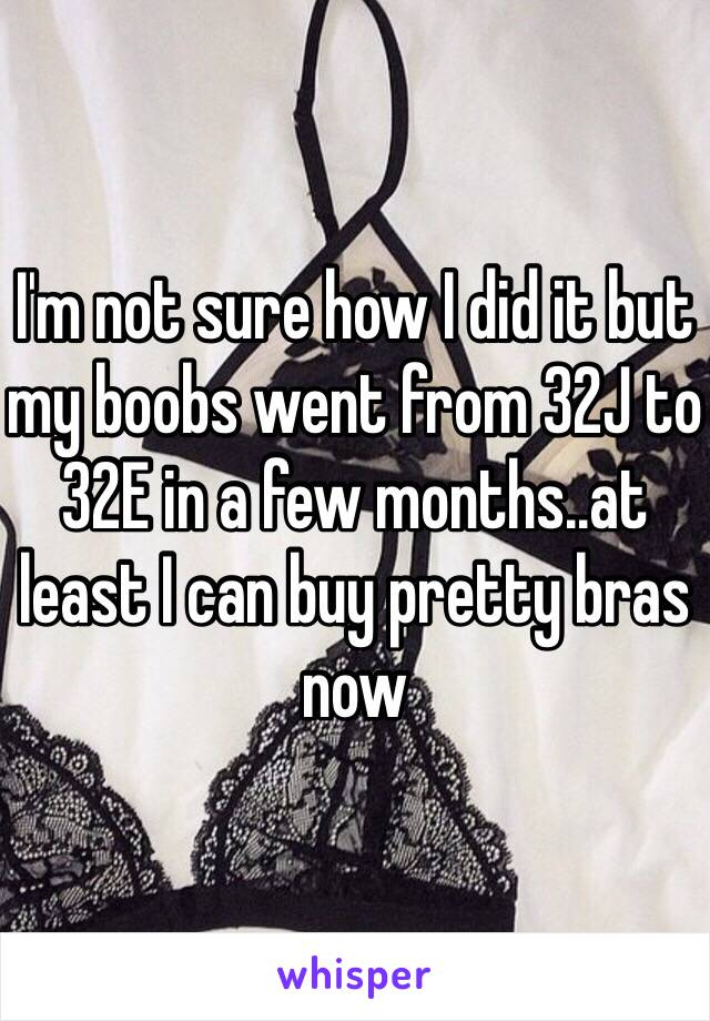 I'm not sure how I did it but my boobs went from 32J to 32E in a few months..at least I can buy pretty bras now
