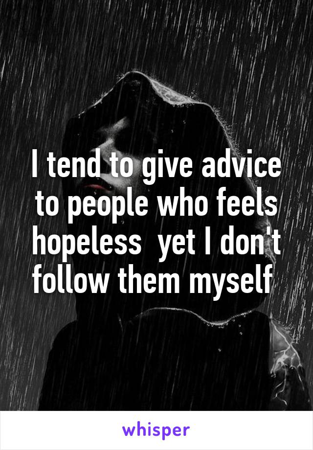 I tend to give advice to people who feels hopeless  yet I don't follow them myself