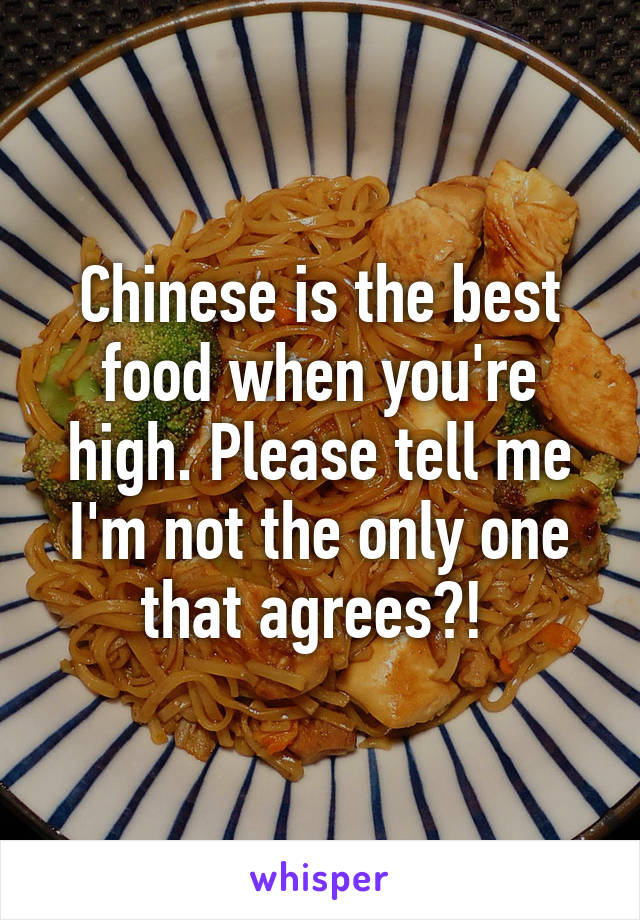 Chinese is the best food when you're high. Please tell me I'm not the only one that agrees?!
