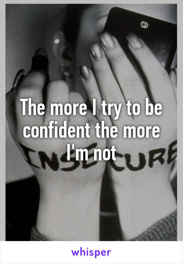 The more I try to be confident the more I'm not