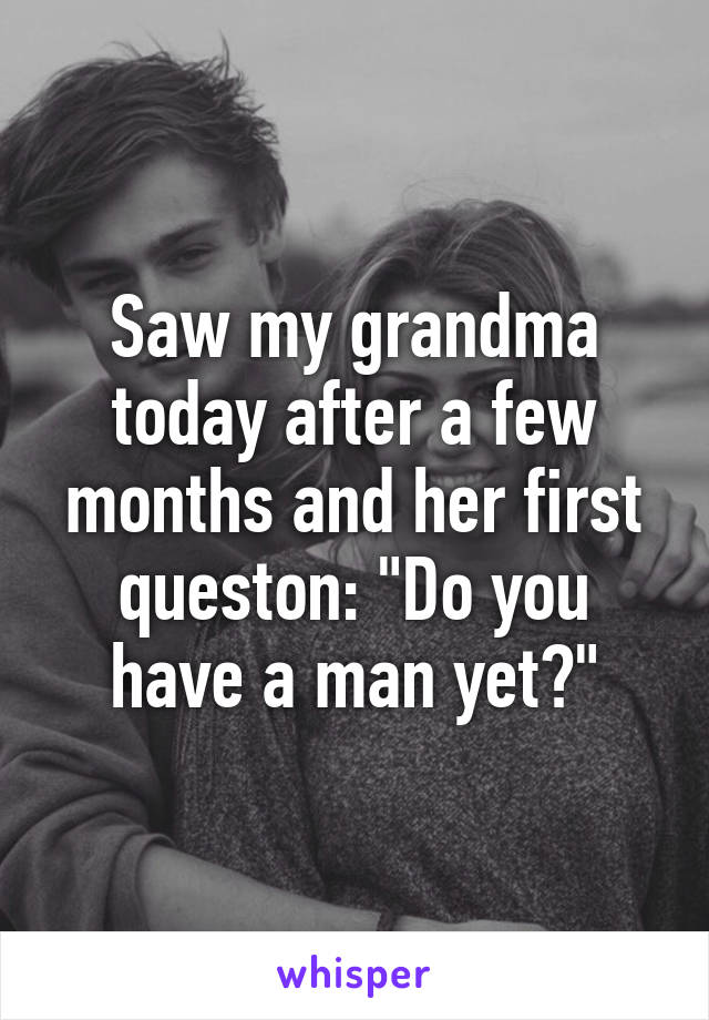 """Saw my grandma today after a few months and her first queston: """"Do you have a man yet?"""""""