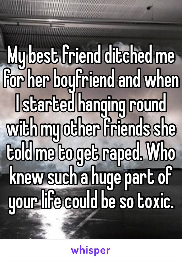 My best friend ditched me for her boyfriend and when I started hanging round with my other friends she told me to get raped. Who knew such a huge part of your life could be so toxic.