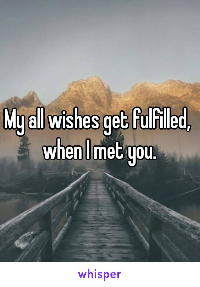My all wishes get fulfilled,  when I met you.