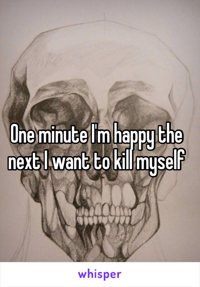One minute I'm happy the next I want to kill myself