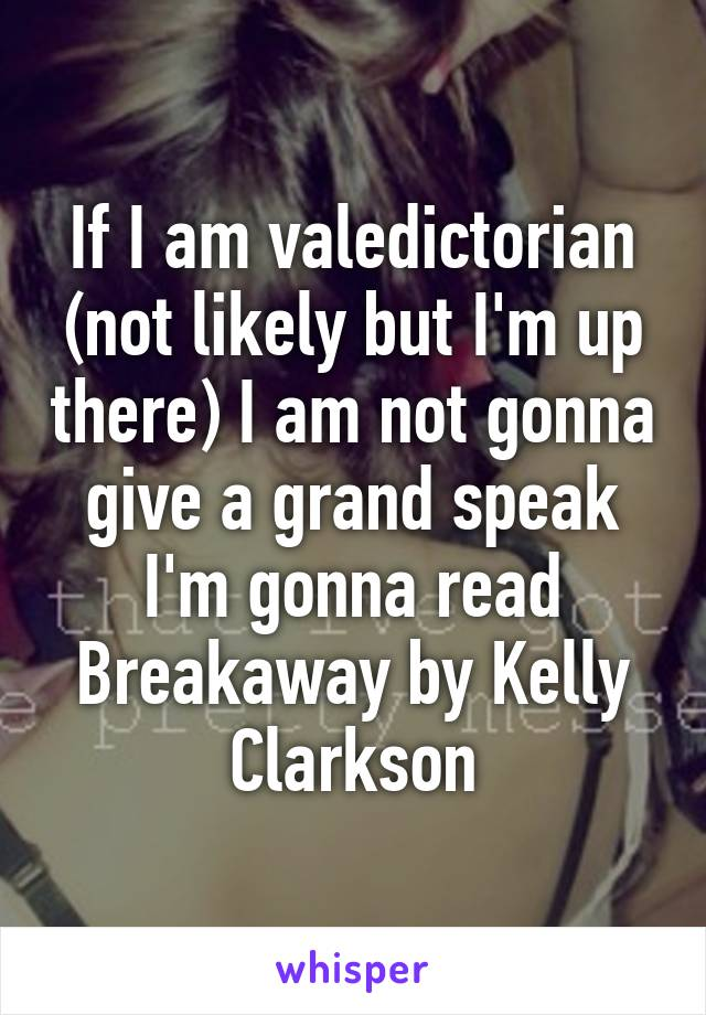 If I am valedictorian (not likely but I'm up there) I am not gonna give a grand speak I'm gonna read Breakaway by Kelly Clarkson