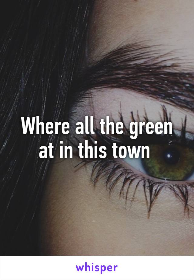 Where all the green at in this town