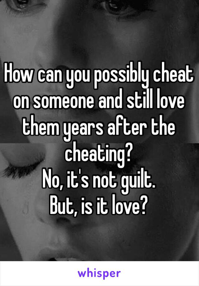 How can you possibly cheat on someone and still love them years after the cheating?  No, it's not guilt.  But, is it love?