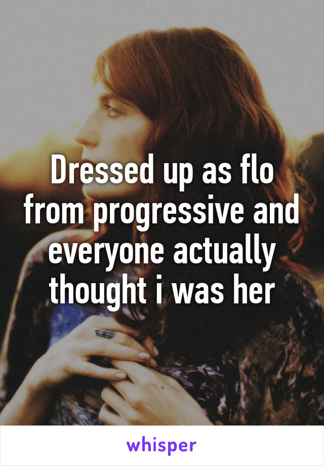 Dressed up as flo from progressive and everyone actually thought i was her