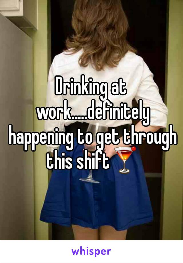 Drinking at work.....definitely happening to get through this shift🍸