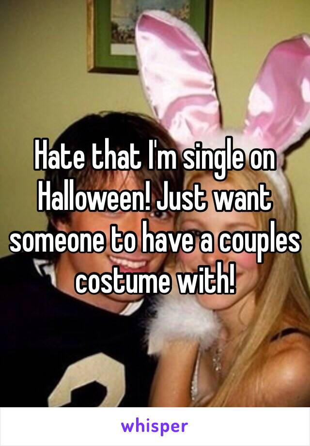 Hate that I'm single on Halloween! Just want someone to have a couples costume with!