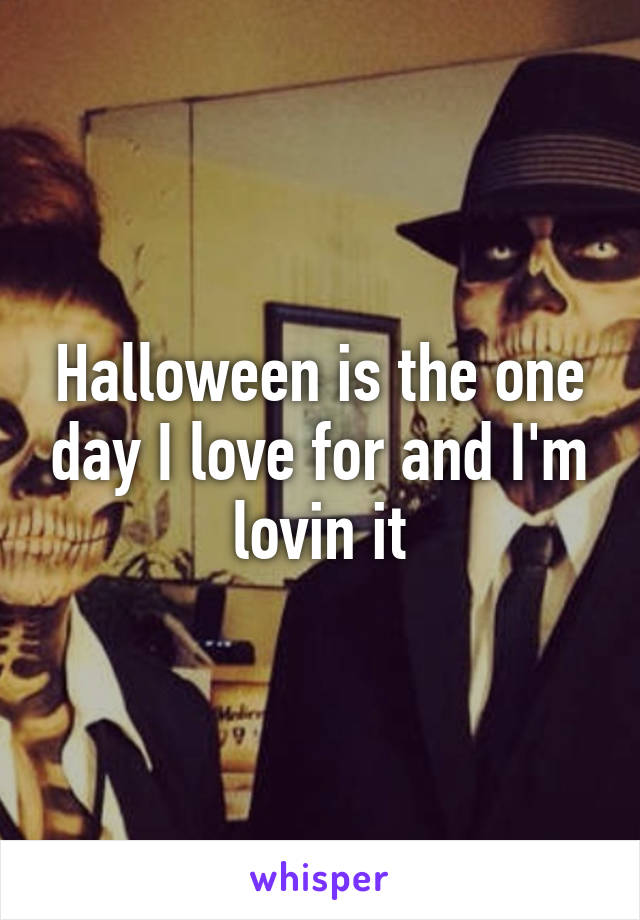 Halloween is the one day I love for and I'm lovin it
