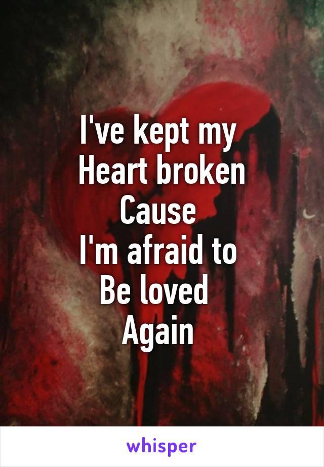 I've kept my  Heart broken Cause  I'm afraid to  Be loved   Again