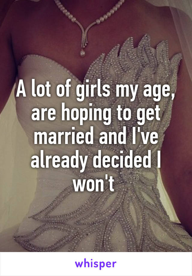 A lot of girls my age, are hoping to get married and I've already decided I won't