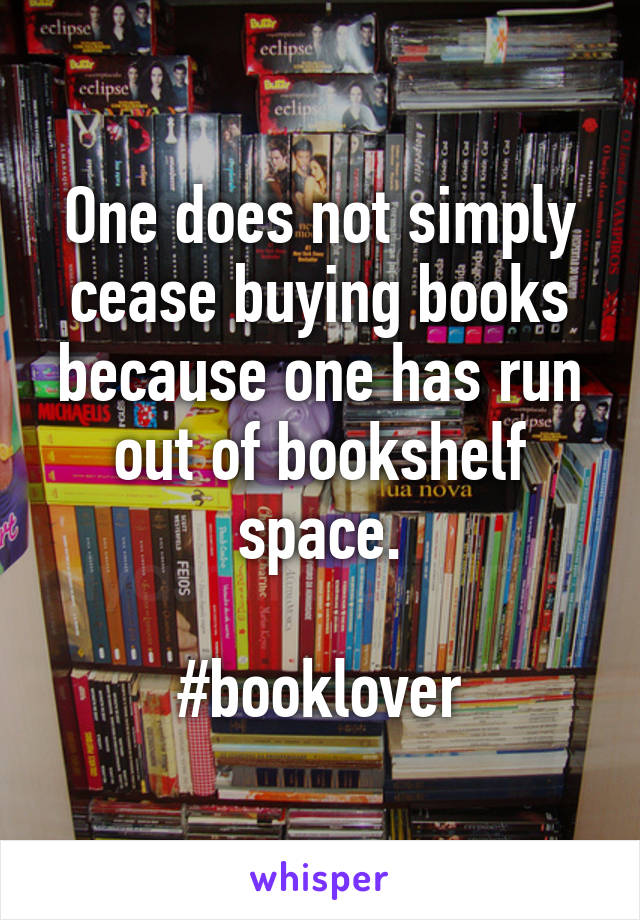 One does not simply cease buying books because one has run out of bookshelf space.  #booklover