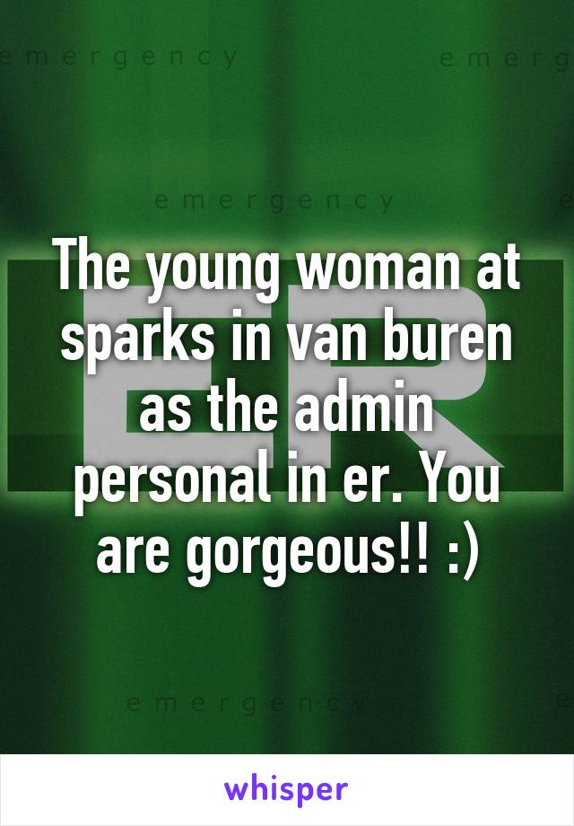 The young woman at sparks in van buren as the admin personal in er. You are gorgeous!! :)