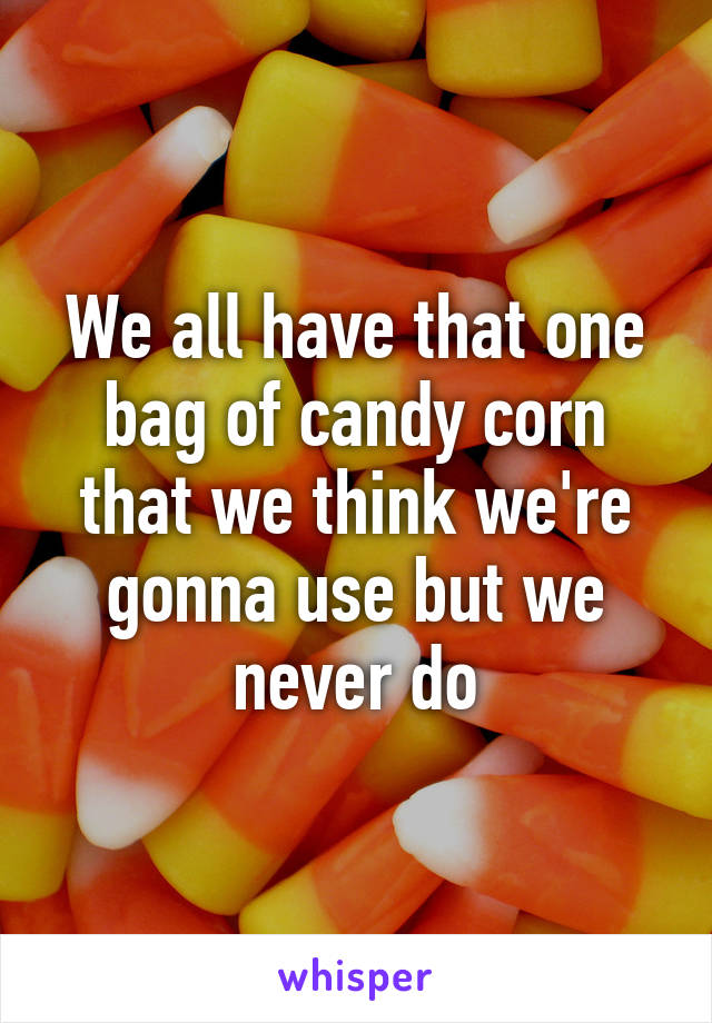 We all have that one bag of candy corn that we think we're gonna use but we never do