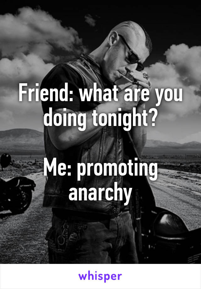 Friend: what are you doing tonight?  Me: promoting anarchy