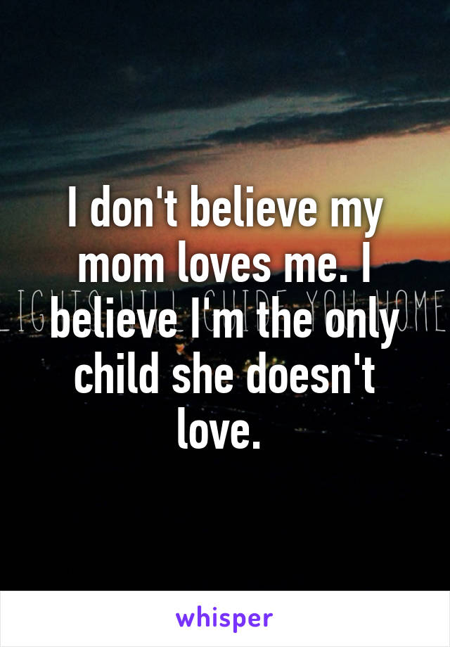 I don't believe my mom loves me. I believe I'm the only child she doesn't love.