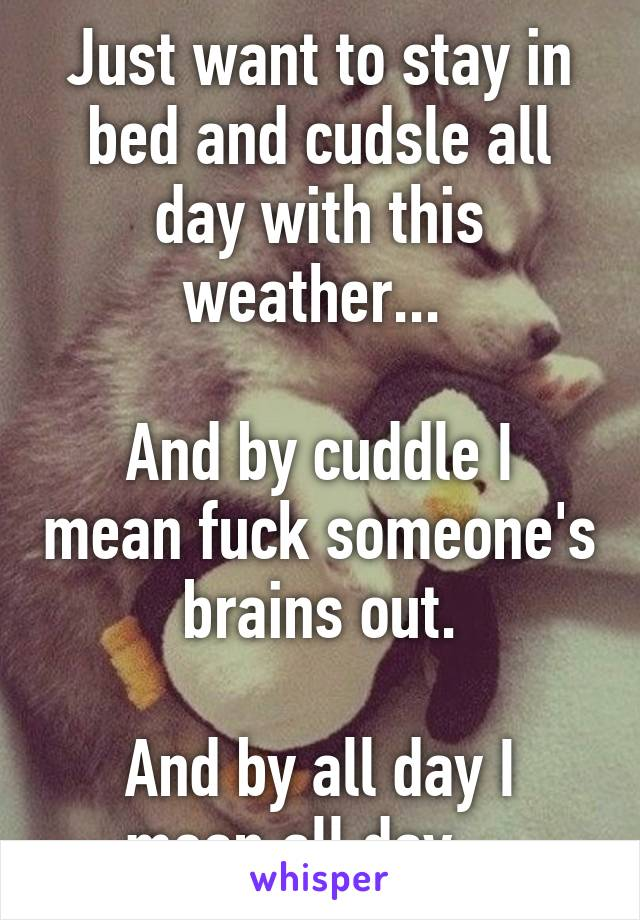 Just want to stay in bed and cudsle all day with this weather...   And by cuddle I mean fuck someone's brains out.  And by all day I mean all day....